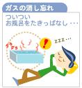 ガスの消し忘れ/ついついお風呂をたきっぱなし…
